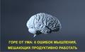 Горе от ума: шесть ошибок мышления, мешающих продуктивно работать